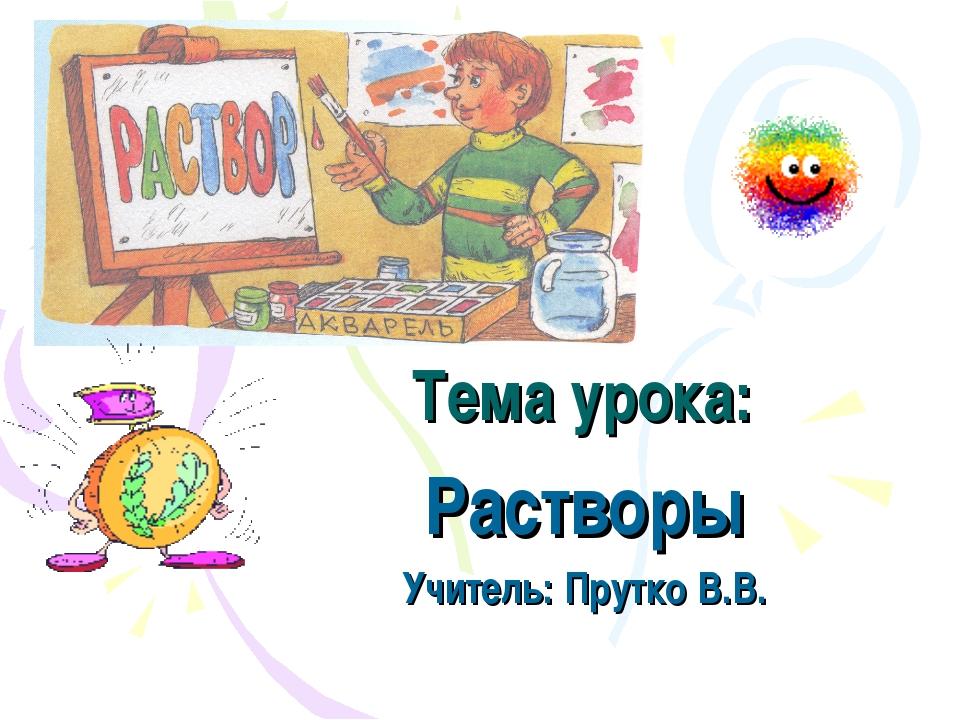 Тема урока: Растворы Учитель: Прутко В.В.