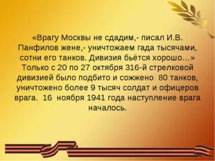 «Врагу Москвы не сдадим,- писал И.В. Панфилов жене,- уничтожаем гада тысячами