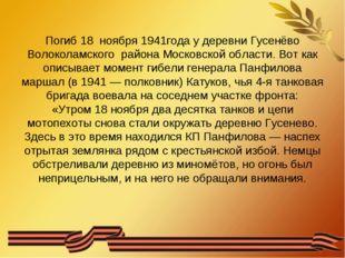 Погиб18 ноября 1941годау деревниГусенёво Волоколамского района Московской