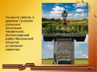 На месте гибели, в деревне Гусенево (сельское поселение Чисменское, Волоколам