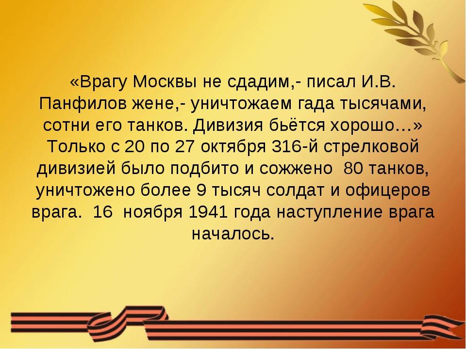 «Врагу Москвы не сдадим,- писал И.В. Панфилов жене,- уничтожаем гада тысячами...