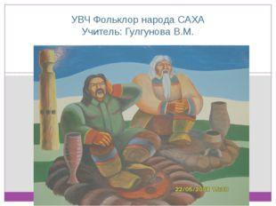 УВЧ Фольклор народа САХА Учитель: Гулгунова В.М.