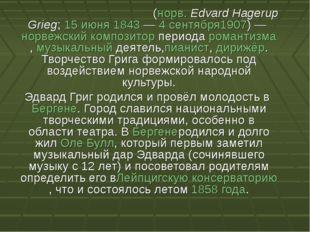 Э́двард Хагеруп Григ(норв.Edvard Hagerup Grieg;15 июня1843—4 сентября19