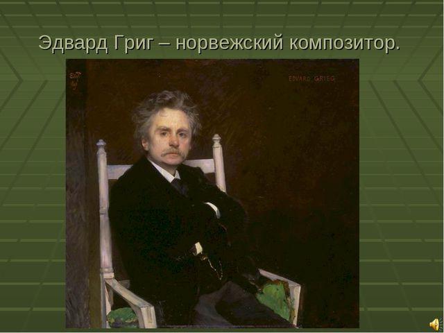 Эдвард Григ – норвежский композитор.