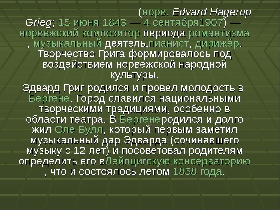 Э́двард Хагеруп Григ(норв.Edvard Hagerup Grieg;15 июня1843—4 сентября19...
