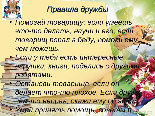Правила дружбы Помогай товарищу: если умеешь что-то делать, научи и его; если...
