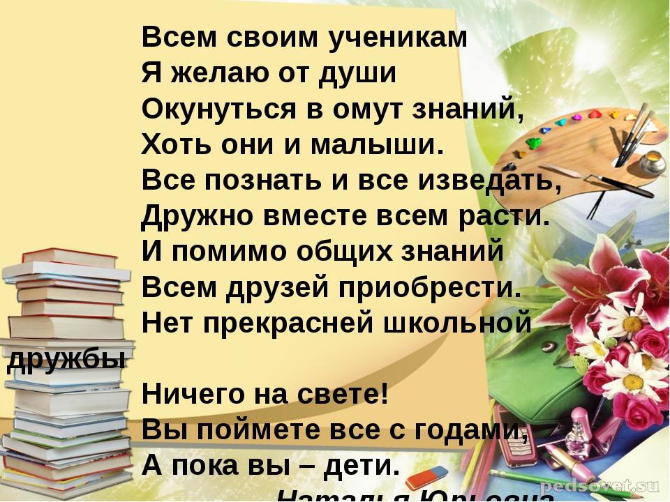 Всем своим ученикам Я желаю от души Окунуться в омут знаний, Хоть они...