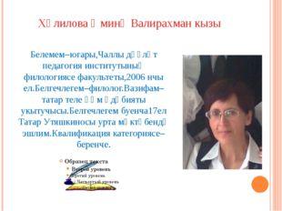 Хәлилова Әминә Валирахман кызы Белемем–югары,Чаллы дәүләт педагогия институты