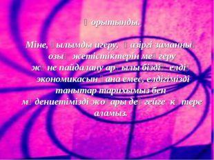 Қорытынды. Міне,ғылымды игеру, қазіргі заманның озық жетістіктерінмеңгеру