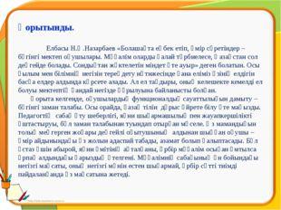 Қорытынды. Елбасы Н.Ә.Назарбаев «Болашақта еңбек етіп, өмір сүретіндер – бүг
