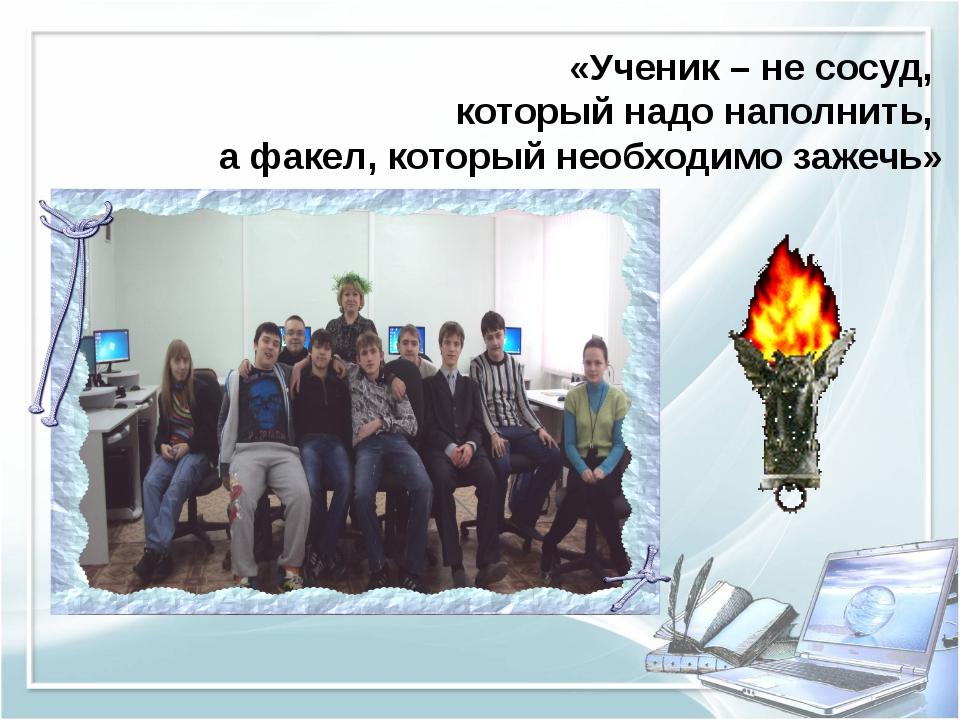 «Ученик – не сосуд, который надо наполнить, а факел, который необходимо заже...