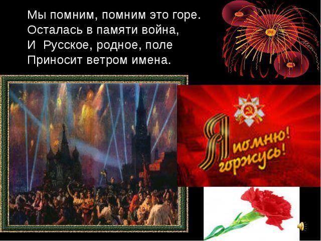 Мы помним, помним это горе. Осталась в памяти война, И Русское, родное, поле...