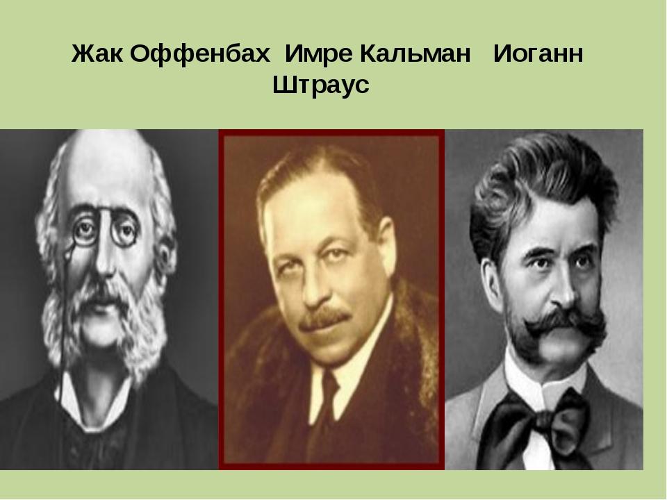 Жак Оффенбах Имре Кальман Иоганн Штраус