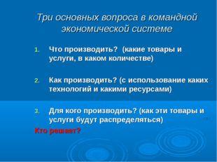 Три основных вопроса в командной экономической системе Что производить? (каки