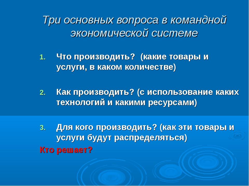 Три основных вопроса в командной экономической системе Что производить? (каки...