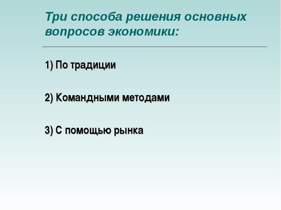 Три способа решения основных вопросов экономики: 1) По традиции 2) Командными...