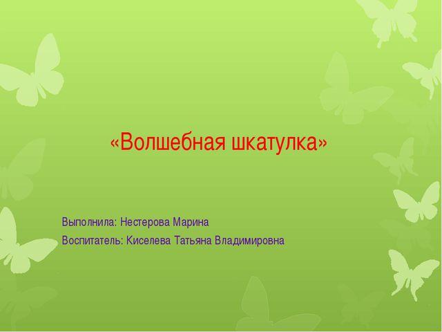 «Волшебная шкатулка» Выполнила: Нестерова Марина Воспитатель: Киселева Татьян...