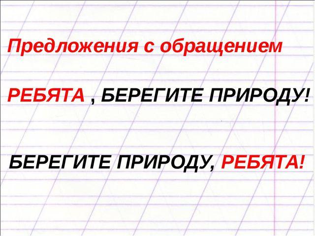 Предложения с обращением РЕБЯТА , БЕРЕГИТЕ ПРИРОДУ! БЕРЕГИТЕ ПРИРОДУ, РЕБЯТА!