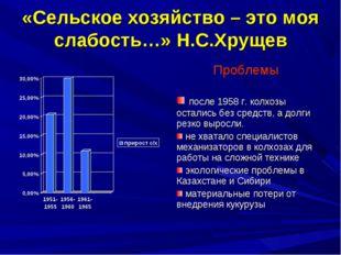 «Сельское хозяйство – это моя слабость…» Н.С.Хрущев Проблемы после 1958 г. ко