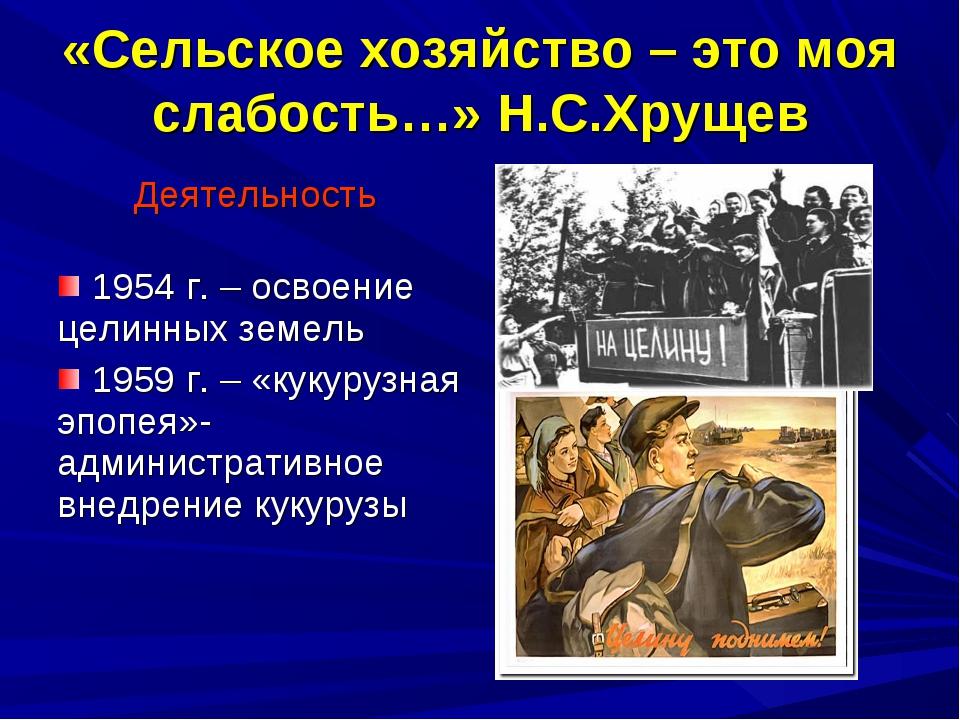 «Сельское хозяйство – это моя слабость…» Н.С.Хрущев Деятельность 1954 г. – ос...