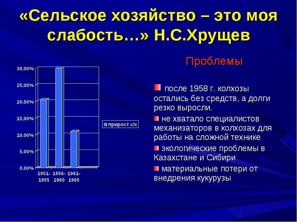 «Сельское хозяйство – это моя слабость…» Н.С.Хрущев Проблемы после 1958 г. ко...