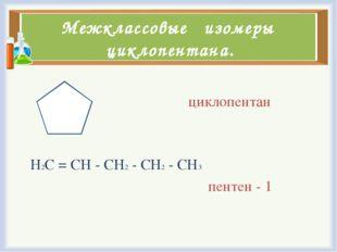Межклассовые изомеры циклопентана. циклопентан Н2С = СН - СН2 - СН2 - СН3 пен