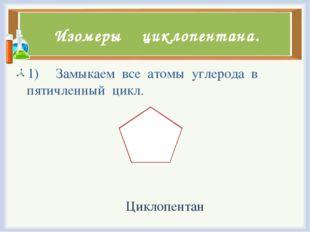 Изомеры циклопентана. 1) Замыкаем все атомы углерода в пятичленный цикл. Цикл