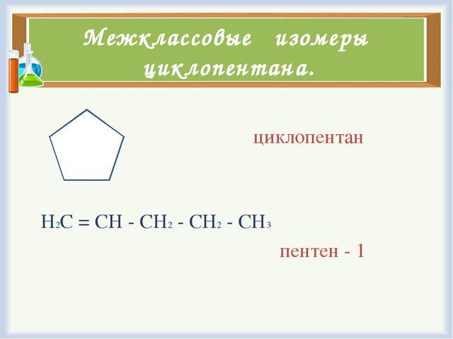 Межклассовые изомеры циклопентана. циклопентан Н2С = СН - СН2 - СН2 - СН3 пен...