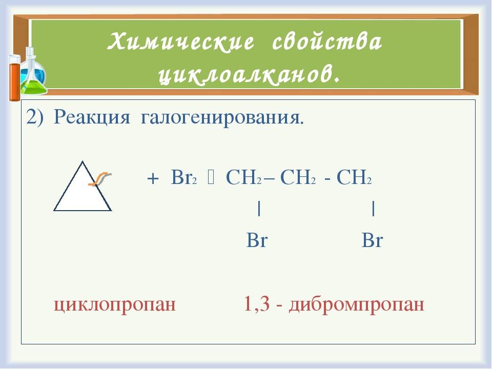 Химические свойства циклоалканов. Реакция галогенирования. + Br2  CH2 – CH2...
