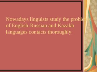 Nowadays linguists study the problems of English-Russian and Kazakh languages