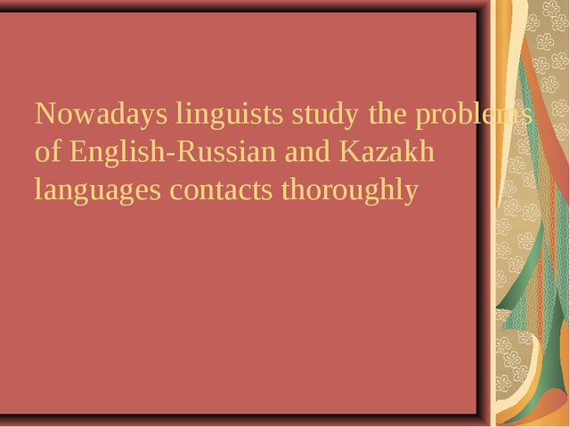 Nowadays linguists study the problems of English-Russian and Kazakh languages...