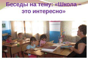 Беседы на тему: «Школа – это интересно»