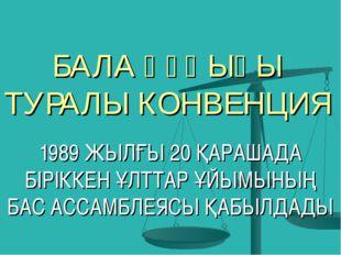 БАЛА ҚҰҚЫҒЫ ТУРАЛЫ КОНВЕНЦИЯ 1989 ЖЫЛҒЫ 20 ҚАРАШАДА БІРІККЕН ҰЛТТАР ҰЙЫМЫНЫҢ