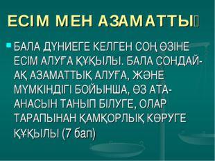 ЕСІМ МЕН АЗАМАТТЫҚ БАЛА ДҮНИЕГЕ КЕЛГЕН СОҢ ӨЗІНЕ ЕСІМ АЛУҒА ҚҰҚЫЛЫ. БАЛА СОНД