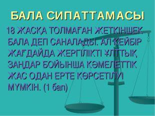 БАЛА СИПАТТАМАСЫ 18 ЖАСҚА ТОЛМАҒАН ЖЕТКІНШЕК БАЛА ДЕП САНАЛАДЫ. АЛ КЕЙБІР ЖАҒ