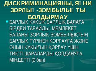 ДИСКРИМИНАЦИЯНЫ, ЯҒНИ ЗОРЛЫҚ-ЗОМБЫЛЫҚТЫ БОЛДЫРМАУ БАРЛЫҚ ҚҰҚЫҚ БАРЛЫҚ БАЛАҒА