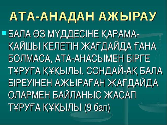 АТА-АНАДАН АЖЫРАУ БАЛА ӨЗ МҮДДЕСІНЕ ҚАРАМА-ҚАЙШЫ КЕЛЕТІН ЖАҒДАЙДА ҒАНА БОЛМАС...