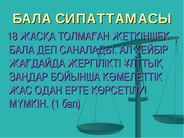 БАЛА СИПАТТАМАСЫ 18 ЖАСҚА ТОЛМАҒАН ЖЕТКІНШЕК БАЛА ДЕП САНАЛАДЫ. АЛ КЕЙБІР ЖАҒ...