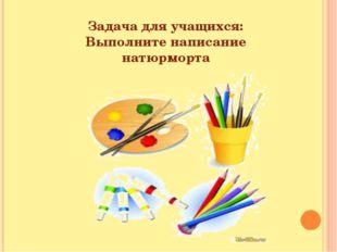 Задача для учащихся: Выполните написание натюрморта