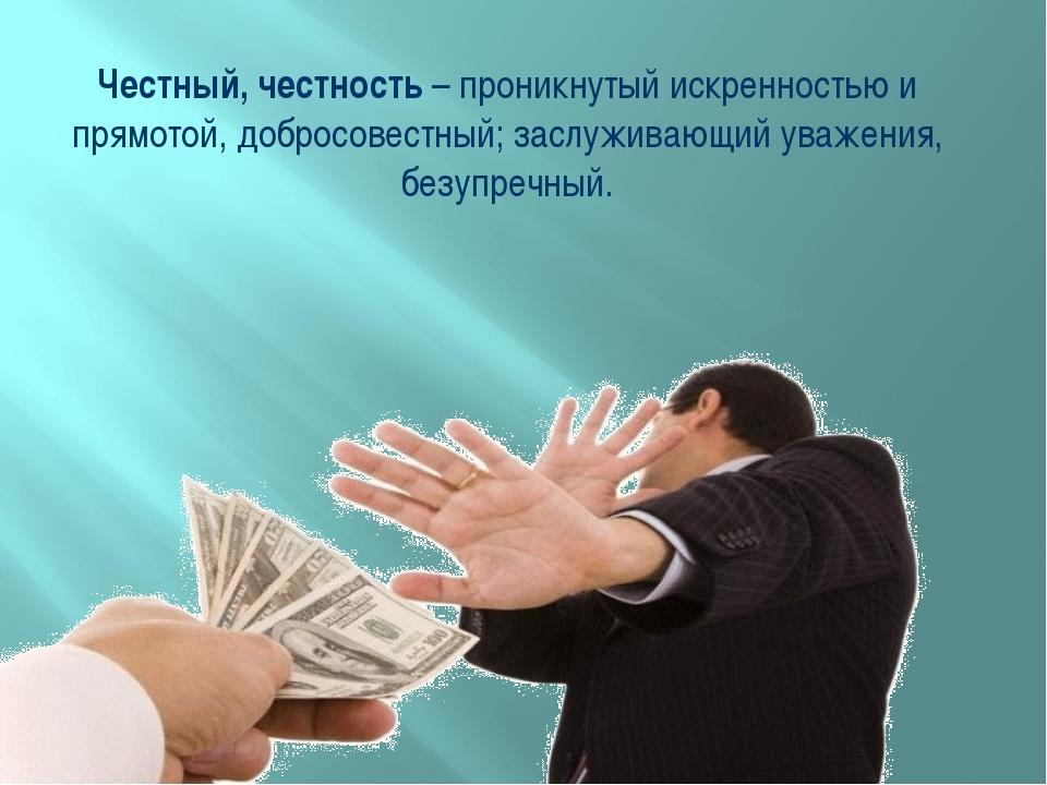 Честный, честность – проникнутый искренностью и прямотой, добросовестный; зас...