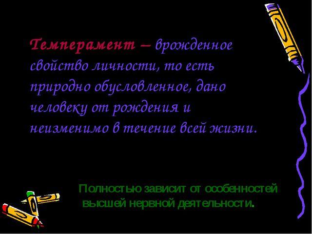 Темперамент – врожденное свойство личности, то есть природно обусловленное, д...
