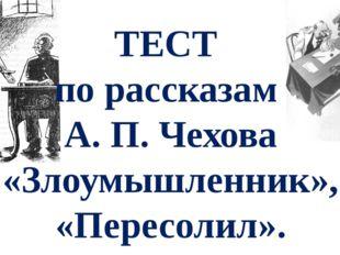 ТЕСТ по рассказам А. П. Чехова «Злоумышленник», «Пересолил».