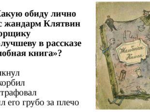 А7. Какую обиду лично нанёс жандарм Клятвин конторщику Самолучшеву в рассказе