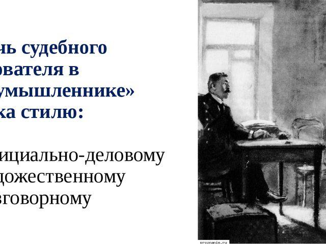 5. Речь судебного следователя в «Злоумышленнике» близка стилю: а) официально-...