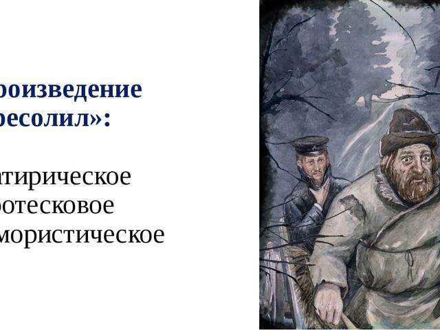 8. Произведение «Пересолил»: а) Сатирическое б) Гротесковое в) юмористическое