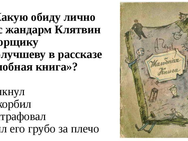 А7. Какую обиду лично нанёс жандарм Клятвин конторщику Самолучшеву в рассказе...
