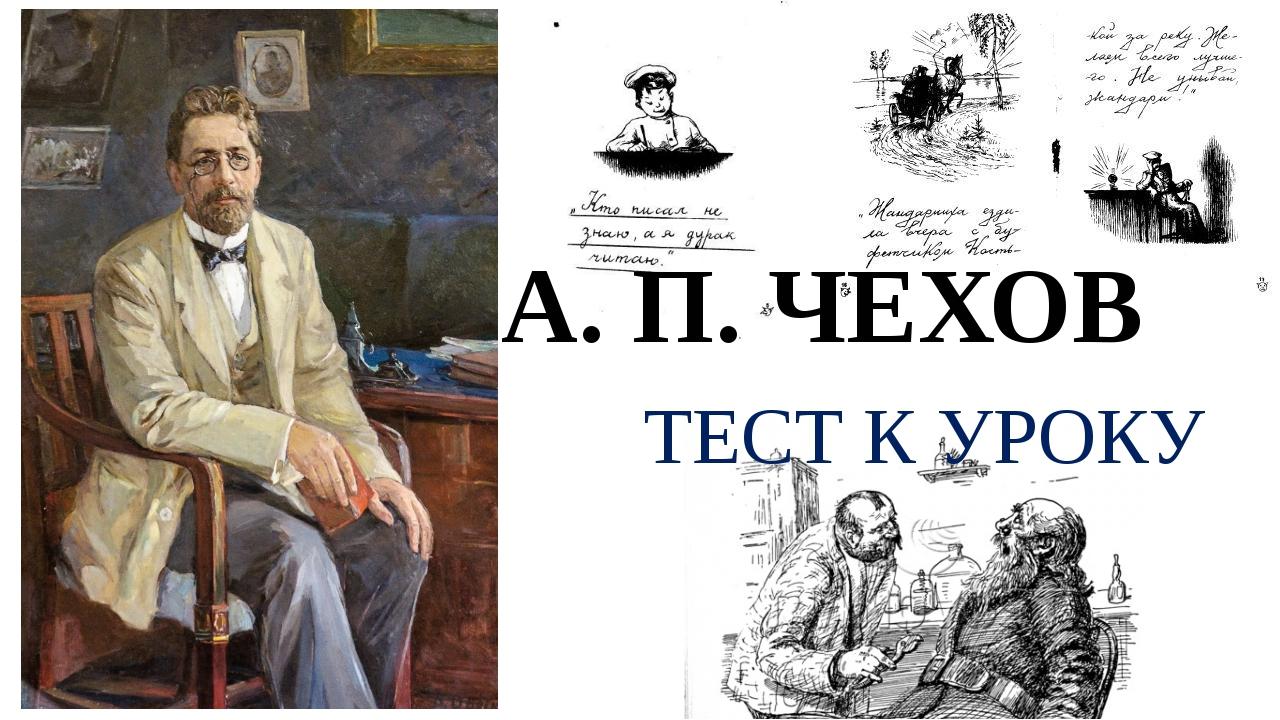 А. П. ЧЕХОВ ТЕСТ К УРОКУ