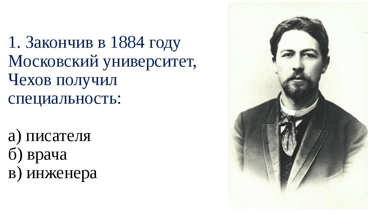1. Закончив в 1884 году Московский университет, Чехов получил специальность:...