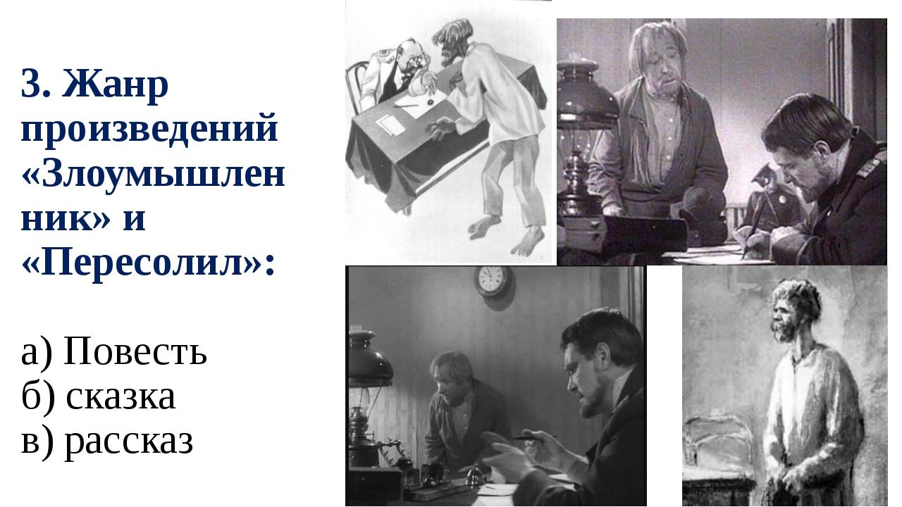 3. Жанр произведений «Злоумышленник» и «Пересолил»: а) Повесть б) сказка в) р...