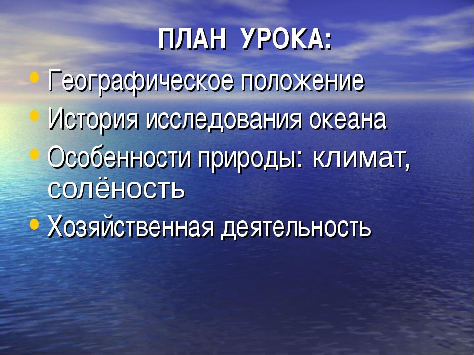 ПЛАН УРОКА: Географическое положение История исследования океана Особенности...